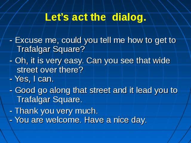 Let's act the dialog. - Excuse me, could you tell me how to get to Trafalgar Square? - Oh, it is very easy. Can you see that wide street over there? - Yes, I can. - Good go along that street and it lead you to Trafalgar Square. - Thank you very much. - You are welcome. Have a nice day.