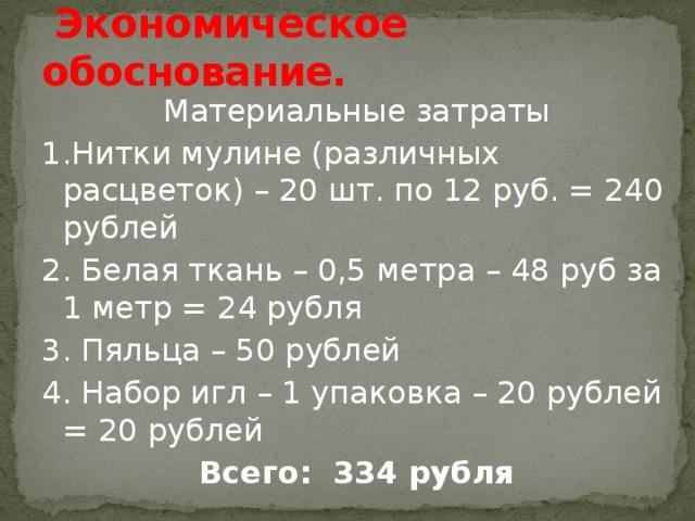Экономическое обоснование. Материальные затраты 1.Нитки мулине (различных расцветок) – 20 шт. по 12 руб. = 240 рублей 2. Белая ткань – 0,5 метра – 48 руб за 1 метр = 24 рубля 3. Пяльца – 50 рублей 4. Набор игл – 1 упаковка – 20 рублей = 20 рублей Всего: 334 рубля
