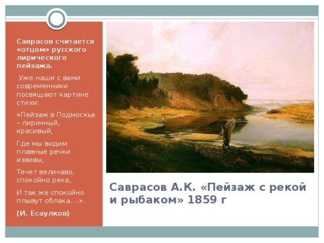 Саврасов считается «отцом» русского лирического пейзажа.  Уже наши с вами современники посвящают картине стихи: «Пейзаж в Подмоскье – лиричный, красивый, Где мы видим плавные речки извивы, Течет величаво, спокойно река, И так же спокойно плывут облака.…». (И. Есаулков) Саврасов А.К. «Пейзаж с рекой и рыбаком» 1859 г