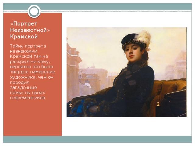 «Портрет Неизвестной»  Крамской Тайну портрета незнакомки Крамской так не раскрыл ни кому, вероятно это было твердое намерение художника, чем он породил загадочные помыслы своих современников.