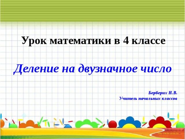 Урок математики в 4 классе Деление на двузначное число  Берберих Н.В. Учитель начальных классов