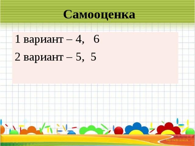 Самооценка 1 вариант – 4, 6 2 вариант – 5, 5