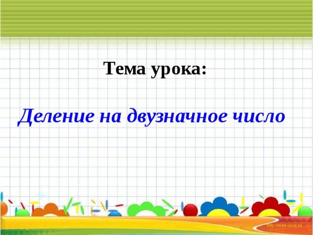 Тема урока:  Деление на двузначное число