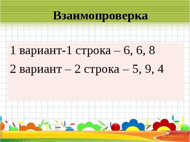 Взаимопроверка     1 вариант-1 строка – 6, 6, 8 2 вариант – 2 строка – 5, 9, 4