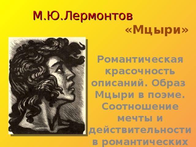 М.Ю.Лермонтов     «Мцыри» Романтическая красочность описаний. Образ Мцыри в поэме. Соотношение мечты и действительности в романтических произведениях