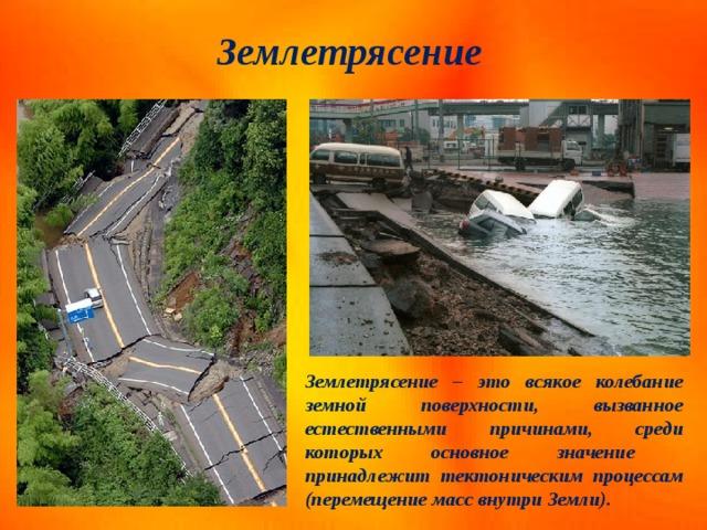Землетрясение Землетрясение – это всякое колебание земной поверхности, вызванное естественными причинами, среди которых основное значение принадлежит тектоническим процессам (перемещение масс внутри Земли).