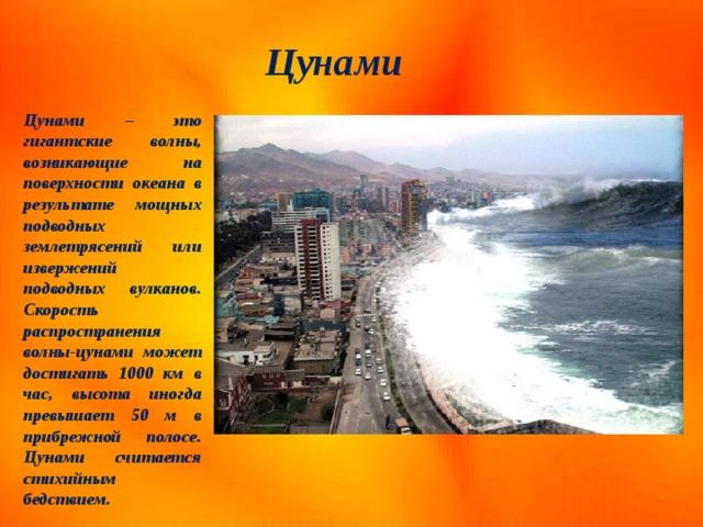 Цунами Цунами – это гигантские волны, возникающие на поверхности океана в результате мощных подводных землетрясений или извержений подводных вулканов. Скорость распространения волны-цунами может достигать 1000 км в час, высота иногда превышает 50 м в прибрежной полосе. Цунами считается стихийным бедствием.