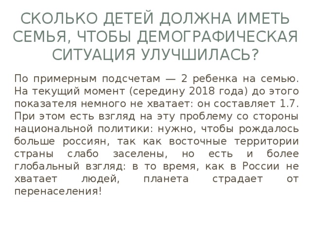 Сколько детей должна иметь семья, чтобы демографическая ситуация улучшилась? По примерным подсчетам — 2 ребенка на семью. На текущий момент (середину 2018 года) до этого показателя немного не хватает: он составляет 1.7. При этом есть взгляд на эту проблему со стороны национальной политики: нужно, чтобы рождалось больше россиян, так как восточные территории страны слабо заселены, но есть и более глобальный взгляд: в то время, как в России не хватает людей, планета страдает от перенаселения!