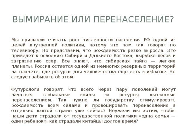 Вымирание или перенаселение? Мы привыкли считать рост численности населения РФ одной из целей внутренней политики, потому что нам так говорят по телевизору. Но представим, что рождаемость резко выросла. Это приведет к освоению Сибири и Дальнего Востока, вырубке лесов и загрязнению озер. Все знают, что сибирская тайга — легкие планеты. Россия остается одной из немногих резервных территорий на планете, где ресурсы для человечества еще есть в избытке. Не следует забывать об этом. Футурологи говорят, что всего через пару поколений могут начаться глобальные войны за ресурсы, вызванные перенаселением. Так нужно ли государству стимулировать рождаемость всем силами и провоцировать перенаселение в отдельно взятой стране уже сейчас? Неужели мы хотим, чтобы наши дети страдали от государственной политики «одна семья — один ребенок», как страдали китайцы долгое время?
