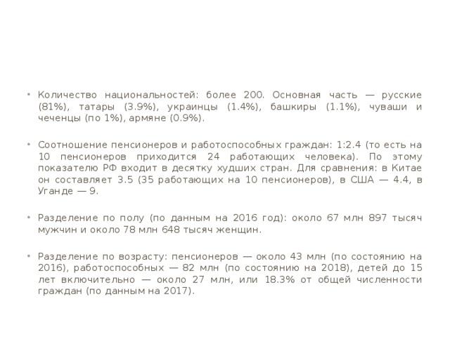 Количество национальностей: более 200. Основная часть — русские (81%), татары (3.9%), украинцы (1.4%), башкиры (1.1%), чуваши и чеченцы (по 1%), армяне (0.9%). Соотношение пенсионеров и работоспособных граждан: 1:2.4 (то есть на 10 пенсионеров приходится 24 работающих человека). По этому показателю РФ входит в десятку худших стран. Для сравнения: в Китае он составляет 3.5 (35 работающих на 10 пенсионеров), в США — 4.4, в Уганде — 9. Разделение по полу (по данным на 2016 год): около 67 млн 897 тысяч мужчин и около 78 млн 648 тысяч женщин. Разделение по возрасту: пенсионеров — около 43 млн (по состоянию на 2016), работоспособных — 82 млн (по состоянию на 2018), детей до 15 лет включительно — около 27 млн, или 18.3% от общей численности граждан (по данным на 2017).