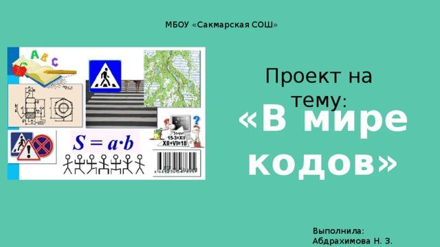 МБОУ «Сакмарская СОШ» Проект на тему : «В мире кодов» Выполнила: Абдрахимова Н. З.