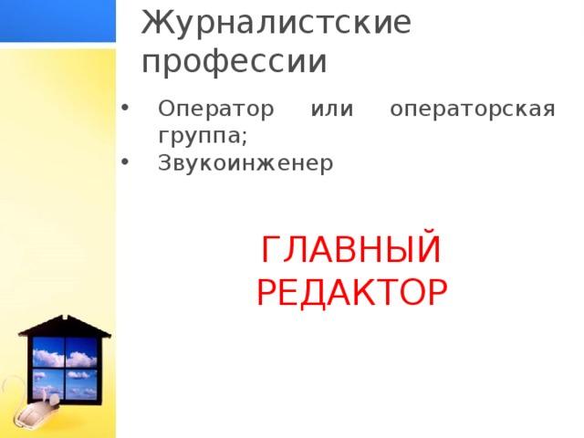Журналистские профессии Оператор или операторская группа; Звукоинженер ГЛАВНЫЙ РЕДАКТОР
