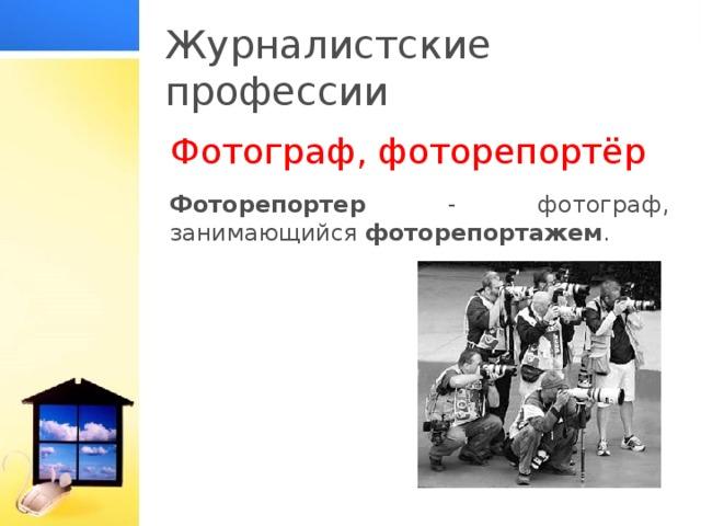 Журналистские профессии Фотограф, фоторепортёр Фоторепортер - фотограф, занимающийся фоторепортажем .