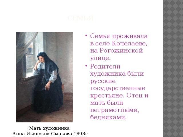 Семья   Семья проживала в селе Кочелаеве, на Рогожинской улице. Родители художника были русские государственные крестьяне. Отец и мать были неграмотными, бедняками. Мать художника  Анна Ивановна Сычкова.1898г