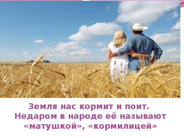 Земля нас кормит и поит.  Недаром в народе её называют «матушкой», «кормилицей»