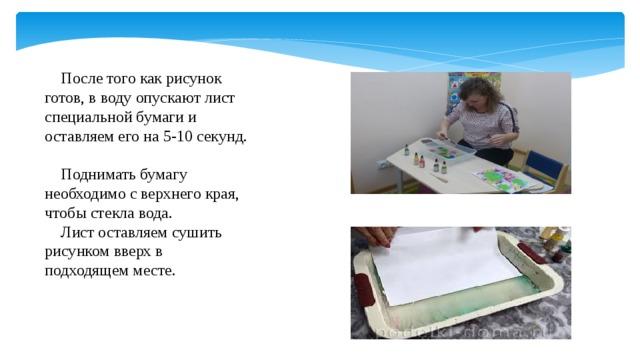 После того как рисунок готов, в воду опускают лист специальной бумаги и оставляем его на 5-10 секунд.  Поднимать бумагу необходимо с верхнего края, чтобы стекла вода.  Лист оставляем сушить рисунком вверх в подходящем месте.