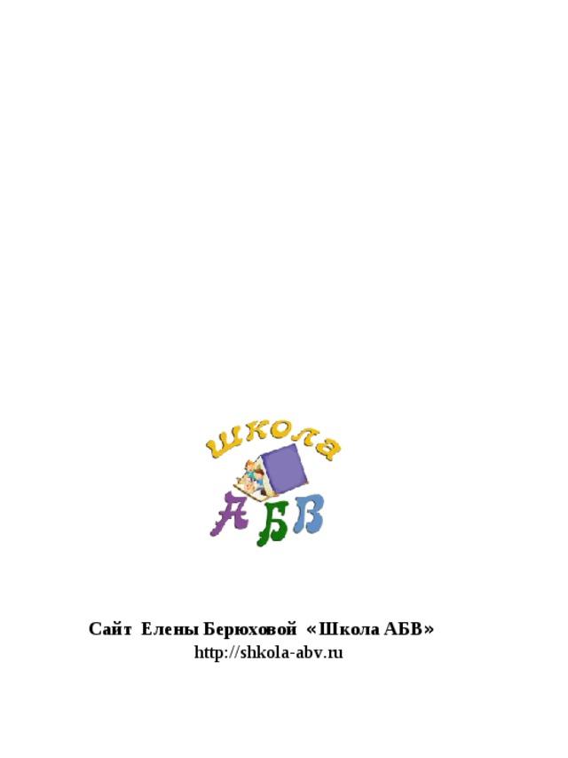Сайт Елены Берюховой « Школа АБВ »  http :// shkola - abv . ru