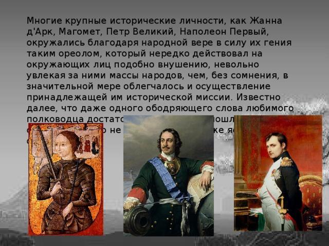 Многие крупные исторические личности, как Жанна д'Арк, Магомет, Петр Великий, Наполеон Первый, окружались благодаря народной вере в силу их гения таким ореолом, который нередко действовал на окружающих лиц подобно внушению, невольно увлекая за ними массы народов, чем, без сомнения, в значительной мере облегчалось и осуществление принадлежащей им исторической миссии. Известно далее, что даже одного ободряющего слова любимого полководца достаточно, чтобы люди пошли на верную смерть, нередко не отдавая, в том даже ясного отчета.