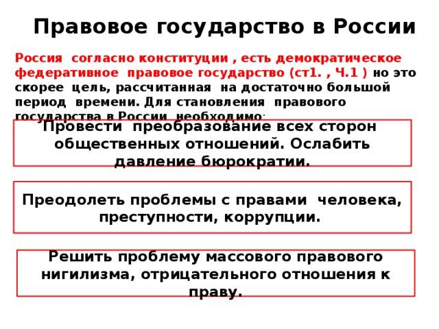 Правовое государство в России Россия согласно конституции , есть демократическое федеративное правовое государство (ст1. , Ч.1 ) но это скорее цель, рассчитанная на достаточно большой период времени. Для становления правового государства в России необходимо : Провести преобразование всех сторон общественных отношений. Ослабить давление бюрократии. Преодолеть проблемы с правами человека, преступности, коррупции. Решить проблему массового правового нигилизма, отрицательного отношения к праву.