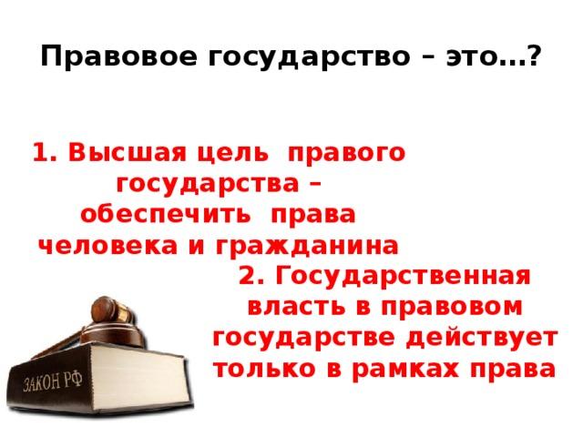 Правовое государство – это…? 1. Высшая цель правого государства – обеспечить права человека и гражданина 2. Государственная власть в правовом государстве действует только в рамках права