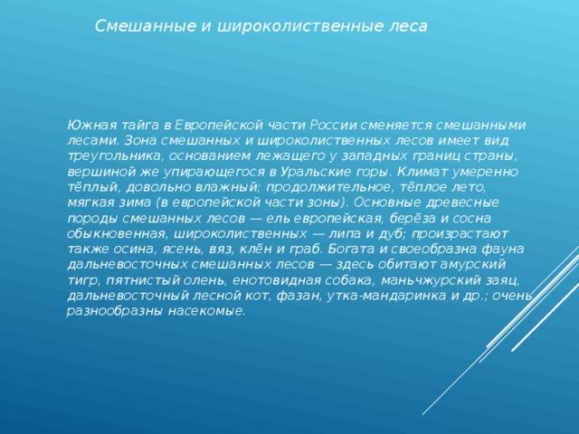 Смешанные и широколиственные леса Южная тайга в Европейской части России сменяется смешанными лесами. Зона смешанных и широколиственных лесов имеет вид треугольника, основанием лежащего у западных границ страны, вершиной же упирающегося в Уральские горы. Климат умеренно тёплый, довольно влажный; продолжительное, тёплое лето, мягкая зима (в европейской части зоны). Основные древесные породы смешанных лесов — ель европейская, берёза и сосна обыкновенная, широколиственных — липа и дуб; произрастают также осина, ясень, вяз, клён и граб. Богата и своеобразна фауна дальневосточных смешанных лесов — здесь обитают амурский тигр, пятнистый олень, енотовидная собака, маньчжурский заяц, дальневосточный лесной кот, фазан, утка-мандаринка и др.; очень разнообразны насекомые.