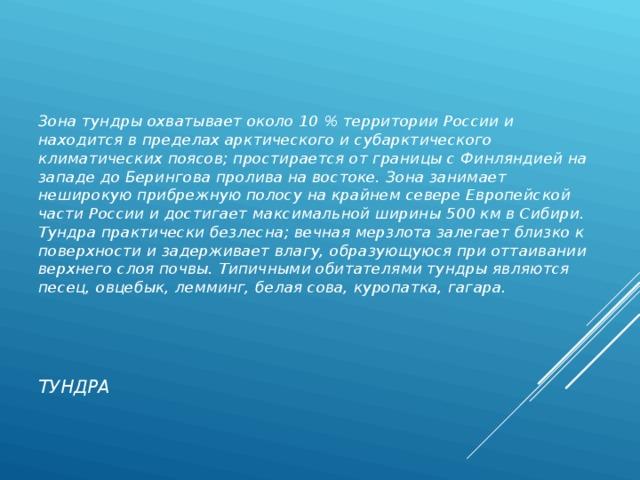 Зона тундры охватывает около 10 % территории России и находится в пределах арктического и субарктического климатических поясов; простирается от границы с Финляндией на западе до Берингова пролива на востоке. Зона занимает неширокую прибрежную полосу на крайнем севере Европейской части России и достигает максимальной ширины 500 км в Сибири. Тундра практически безлесна; вечная мерзлота залегает близко к поверхности и задерживает влагу, образующуюся при оттаивании верхнего слоя почвы. Типичными обитателями тундры являются песец, овцебык, лемминг, белая сова, куропатка, гагара. ТУНДРА