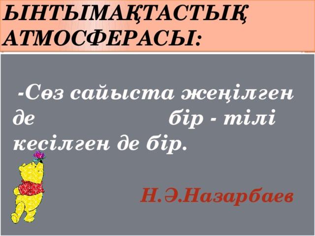 Ынтымақтастық атмосферасы:  -Сөз сайыста жеңілген де бір - тілі кесілген де бір.   Н.Ә.Назарбаев