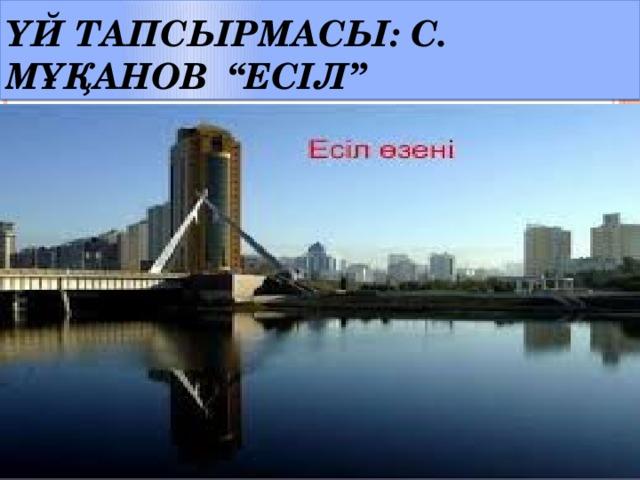 """Үй тапсырмасы: С. Мұқанов """"Есіл"""""""