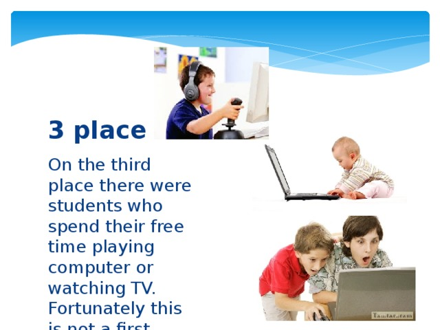 3 place On the third place there were students who spend their free time playing computer or watching TV. Fortunately this is not a first place.