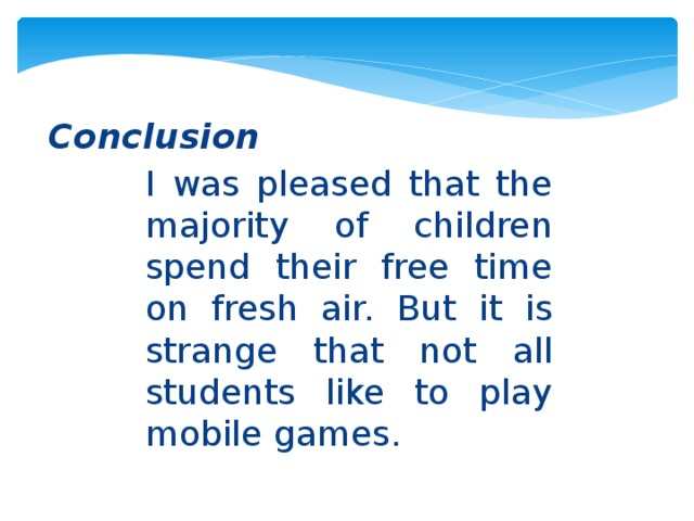 Conclusion I was pleased that the majority of children spend their free time on fresh air. But it is strange that not all students like to play mobile games.