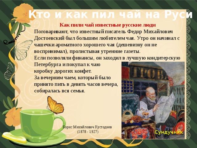 Кто и как пил чай на Руси Как пили чай известные русские люди Поговаривают, что известный писатель Федор Михайлович Достоевский был большим любителем чая. Утро он начинал с чашечки ароматного хорошего чая (дешевизну он не воспринимал), пролистывая утренние газеты. Если позволяли финансы, он заходил в лучшую кондитерскую Петербурга и покупал к чаю коробку дорогих конфет. За вечерним чаем, который было принято пить в девять часов вечера, собиралась вся семья. Борис Михайлович Кустодиев (1878 - 1927) Сундучник