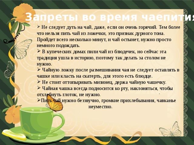 Запреты во время чаепития  Не следует дуть на чай, даже, если он очень горячий. Тем более что нельзя пить чай из ложечки, это признак дурного тона. Пройдет всего несколько минут, и чай остынет, нужно просто немного подождать.  В купеческих домах пили чай из блюдечек, но сейчас эта традиция ушла в историю, поэтому так делать за столом не нужно.  Чайную ложку после размешивания чая не следует оставлять в чашке или класть на скатерть, для этого есть блюдце.  Не стоит оттопыривать мизинец, держа чайную чашечку.  Чайная чашка всегда подносится ко рту, наклоняться, чтобы отхлебнуть глоток, не нужно. Пить чай нужно беззвучно, громкие прихлебывания, чавканье  неуместно.