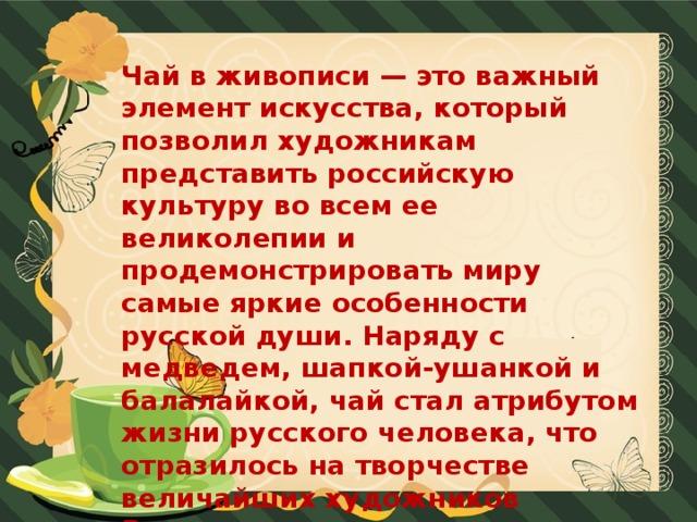 Чай в живописи — это важный элемент искусства, который позволил художникам представить российскую культуру во всем ее великолепии и продемонстрировать миру самые яркие особенности русской души. Наряду с медведем, шапкой-ушанкой и балалайкой, чай стал атрибутом жизни русского человека, что отразилось на творчестве величайших художников России.