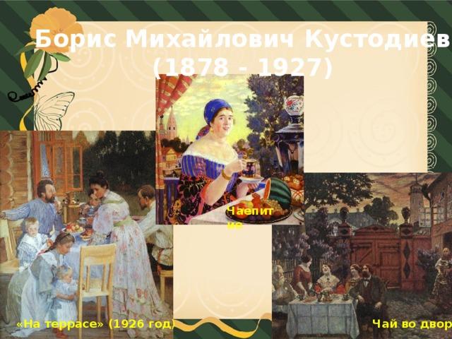 Борис Михайлович Кустодиев (1878 - 1927) Чаепитие «На террасе» (1926 год ) Чай во дворе