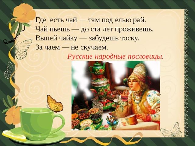 Где есть чай — там под елью рай.  Чай пьешь — до ста лет проживешь.  Выпей чайку — забудешь тоску.  За чаем — не скучаем.   Русские народные пословицы .