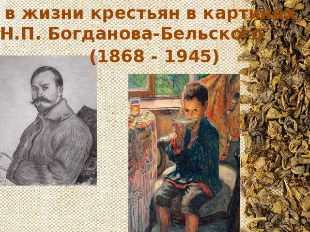 Чай в жизни крестьян в картинах  Н.П. Богданова-Бельского (1868 - 1945)