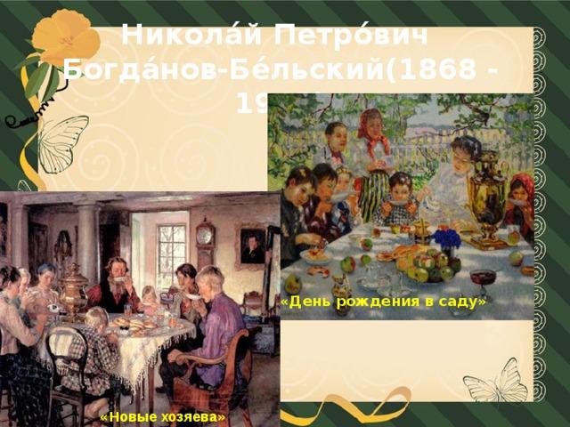 Никола́й Петро́вич Богда́нов-Бе́льский(1868 - 1945) «День рождения в саду»  « Новые хозяева »