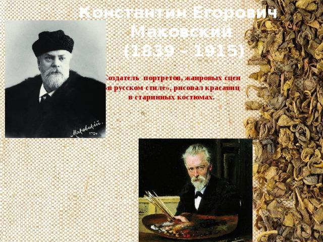 Константин Егорович Маковский  (1839 - 1915) Создатель портретов, жанровых сцен «в русском стиле», рисовал красавиц в старинных костюмах.