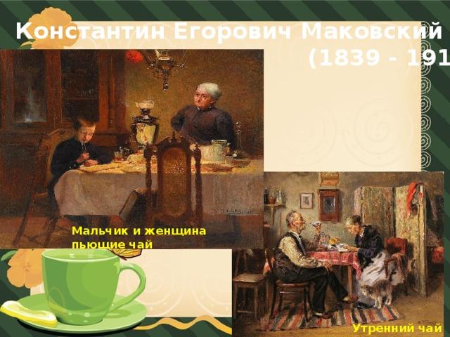 Константин Егорович Маковский  (1839 - 1915) Мальчик и женщина пьющие чай Утренний чай