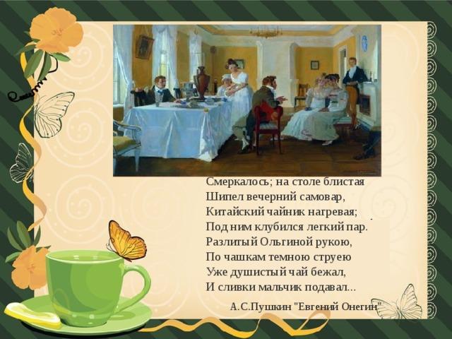 Смеркалось; на столе блистая  Шипел вечерний самовар,  Китайский чайник нагревая;  Под ним клубился легкий пар.  Разлитый Ольгиной рукою,  По чашкам темною струею  Уже душистый чай бежал,  И сливки мальчик подавал...  А.С.Пушкин