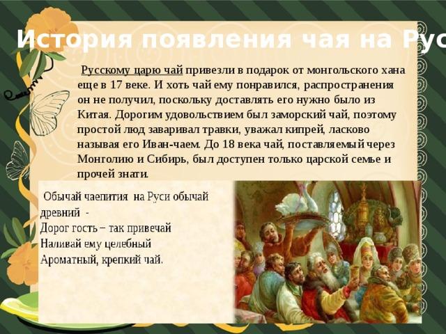 История появления чая на Руси  Русскому царю чай  привезли в подарок от монгольского хана еще в 17 веке. И хоть чай ему понравился, распространения он не получил, поскольку доставлять его нужно было из Китая. Дорогим удовольствием был заморский чай, поэтому простой люд заваривал травки, уважал кипрей, ласково называя его Иван-чаем. До 18 века чай, поставляемый через Монголию и Сибирь, был доступен только царской семье и прочей знати.