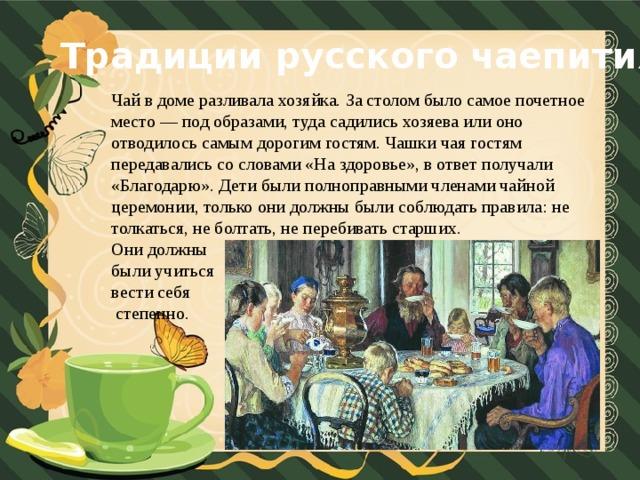 Традиции русского чаепития Чай в доме разливала хозяйка. За столом было самое почетное место — под образами, туда садились хозяева или оно отводилось самым дорогим гостям. Чашки чая гостям передавались со словами «На здоровье», в ответ получали «Благодарю». Дети были полноправными членами чайной церемонии, только они должны были соблюдать правила: не толкаться, не болтать, не перебивать старших. Они должны были учиться вести себя  степенно.