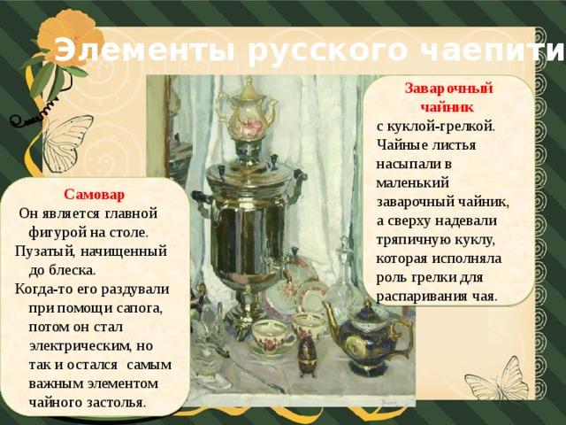 Элементы русского чаепития Заварочный чайник  с куклой-грелкой. Чайные листья насыпали в маленький заварочный чайник, а сверху надевали тряпичную куклу, которая исполняла роль грелки для распаривания чая. Самовар  Он является главной фигурой на столе. Пузатый, начищенный до блеска. Когда-то его раздували при помощи сапога, потом он стал электрическим, но так и остался самым важным элементом чайного застолья.