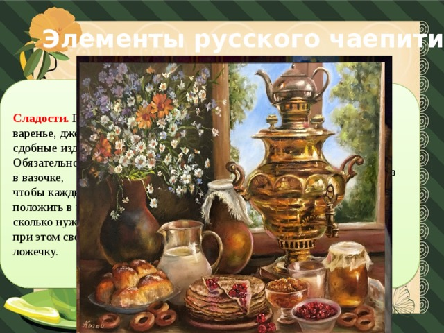 Элементы русского чаепития Сладости. Подают к чаю варенье, джем, конфеты, сдобные изделия. Обязательно подается сахар в вазочке, чтобы каждый мог положить в чашку столько, сколько нужно, используя при этом свою чайную ложечку. Посуда . В зажиточных домах использовалась фарфоровая посуда для чаепитий.  В домах бедняков пили из того, что было в доме. В советские годы чай стали пить из стаканов.  Главным изобретением того времени стал подстаканник.