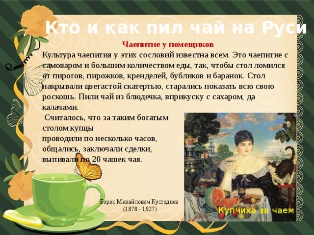 Кто и как пил чай на Руси Чаепитие у помещиков Культура чаепития у этих сословий известна всем. Это чаепитие с самоваром и большим количеством еды, так, чтобы стол ломился от пирогов, пирожков, кренделей, бубликов и баранок. Стол накрывали цветастой скатертью, старались показать всю свою роскошь. Пили чай из блюдечка, вприкуску с сахаром, да калачами.  Считалось, что за таким богатым столом купцы проводили по несколько часов, общались, заключали сделки, выпивали по 20 чашек чая. Борис Михайлович Кустодиев (1878 - 1927)  Купчиха за чаем