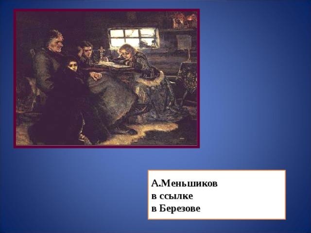 А.Меньшиков в ссылке в Березове