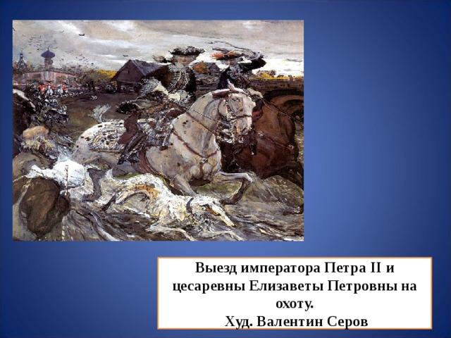 Выезд императора Петра II и цесаревны Елизаветы Петровны на охоту.  Худ. Валентин Серов
