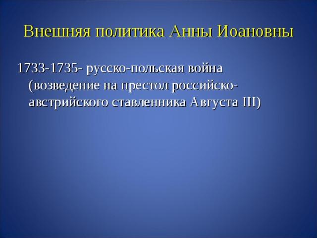 Внешняя политика Анны Иоановны 1733-1735- русско-польская война (возведение на престол российско-австрийского ставленника Августа III )
