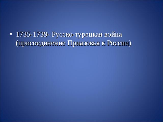 1735-1739- Русско-турецкая война (присоединение Приазовья к России)