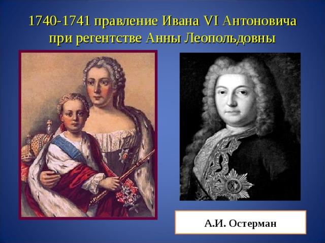 1740-1741 правление Ивана VI Антоновича при регентстве Анны Леопольдовны А.И. Остерман